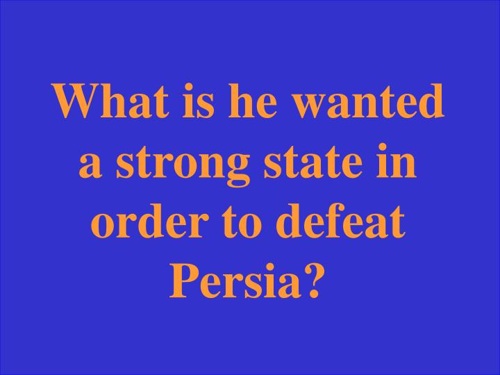 What is he wanted a strong state in order to defeat Persia?