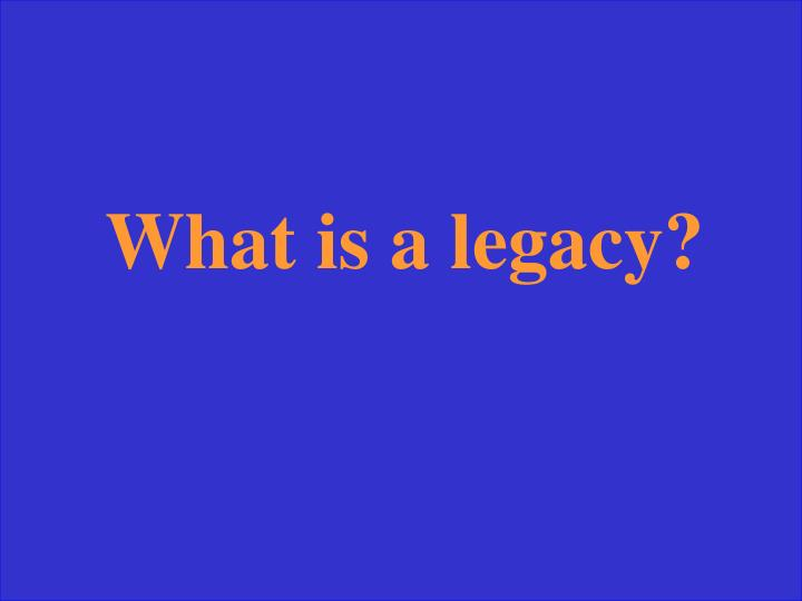 What is a legacy?