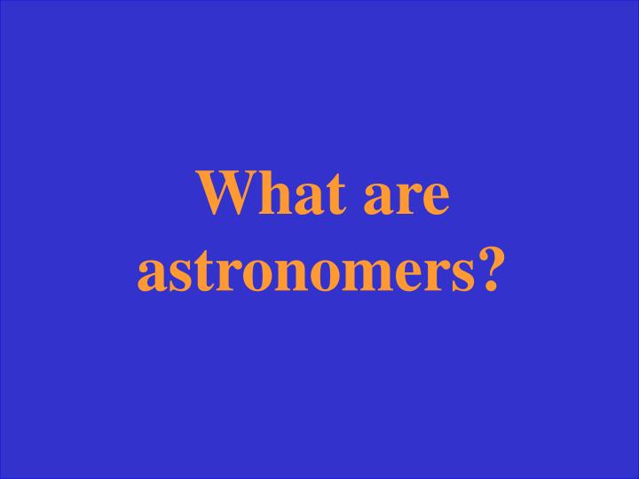 What are astronomers?