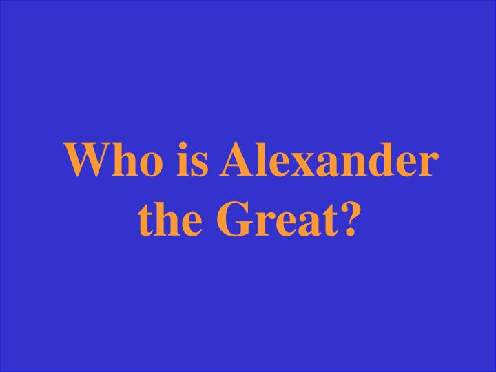 Who is Alexander the Great?