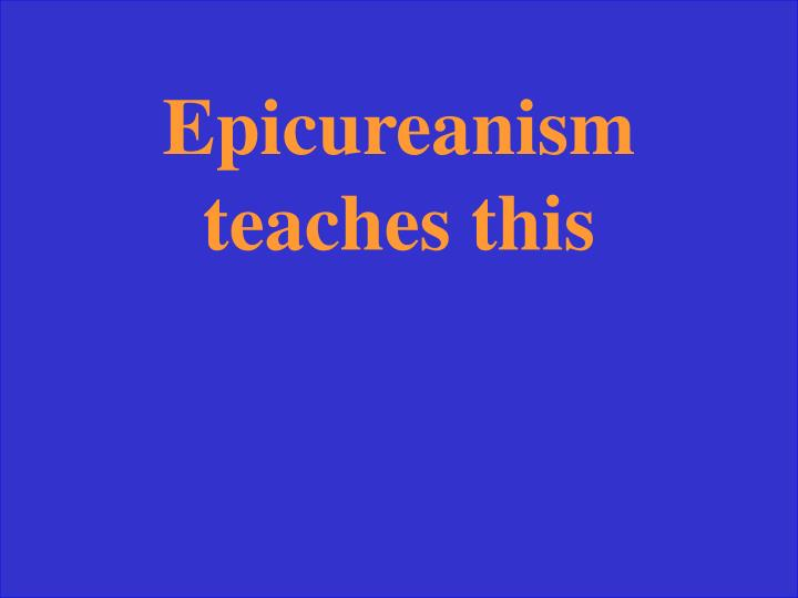 Epicureanism teaches this