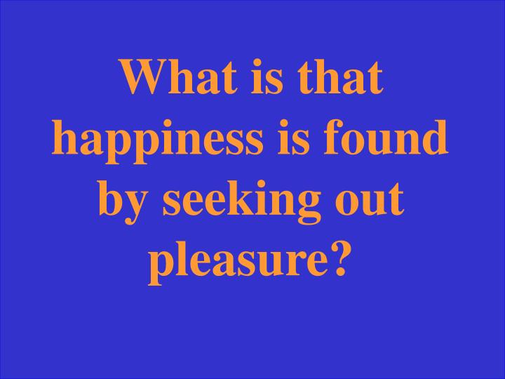 What is that happiness is found by seeking out pleasure?
