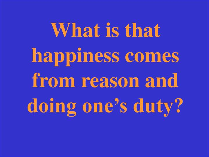 What is that happiness comes from reason and doing one's duty?