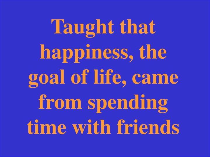 Taught that happiness, the goal of life, came from spending time with friends