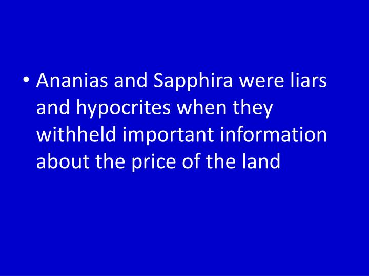 Ananias and Sapphira were liars and hypocrites when they withheld important information about the price of the land