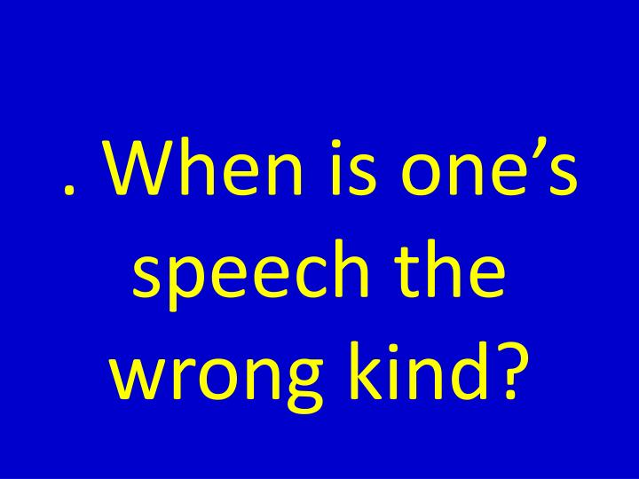 . When is one's speech the wrong kind?