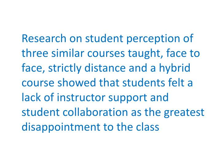 Research on student perception of three similar courses taught, face to face, strictly distance and a hybrid course showed that students felt a lack of instructor support and student collaboration as the greatest disappointment to the class