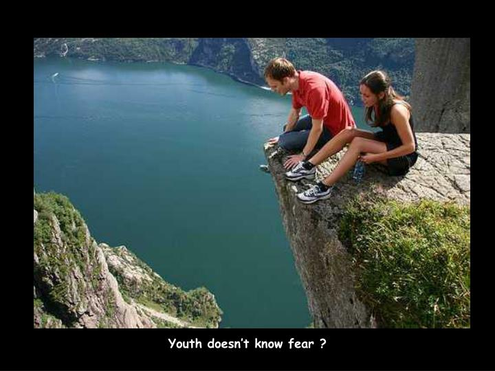 Youth doesn't know fear ?