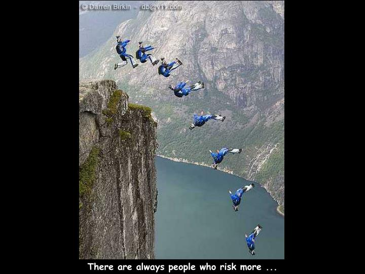 There are always people who risk more ...