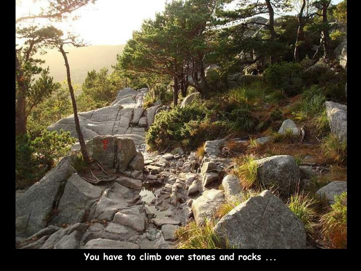 You have to climb over stones and rocks ...