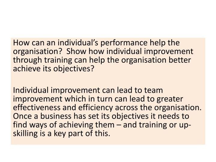 How can an individual's performance help the organisation?  Show how individual improvement through training can help the organisation better achieve its objectives?