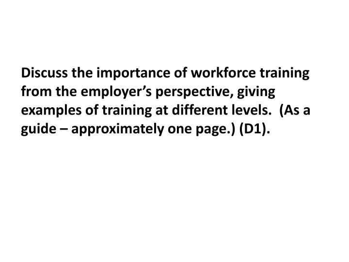 Discuss the importance of workforce training from the employer's perspective, giving examples of training at different levels.  (As a guide – approximately one page.) (D1).
