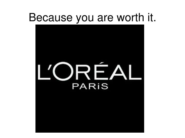 Because you are worth it.