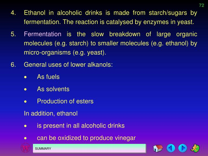 4.Ethanol in alcoholic drinks is made from starch/sugars by fermentation. The reaction is catalysed by enzymes in yeast.