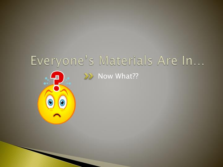 Everyone's Materials Are In…
