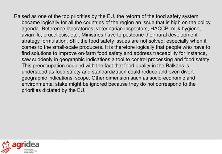 Raised as one of the top priorities by the EU, the reform of the food safety system became logically for all the countries of the region an issue that is high on the policy agenda. Reference laboratories, veterinarian inspectors, HACCP, milk hygiene, avian flu, brucellosis, etc.; Ministries have to postpone their rural development strategy formulation. Still, the food safety issues are not solved, especially when it comes to the small-scale producers. It is therefore logically that people who have to find solutions to improve on-farm food safety and address traceability for instance, saw suddenly in geographic indications a tool to control processing and food safety. This preoccupation coupled with the fact that food quality in the Balkans is understood as food safety and standardization could reduce and even divert geographic indications' scope. Other dimension such as socio-economic and environmental stake might be ignored because they do not correspond to the priorities dictated by the EU.