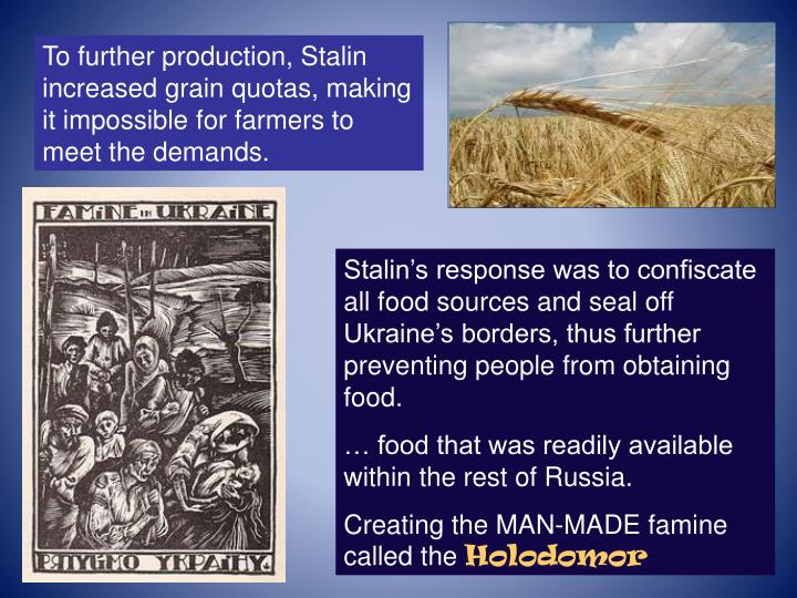 To further production, Stalin increased grain quotas, making it impossible for farmers to meet the demands.