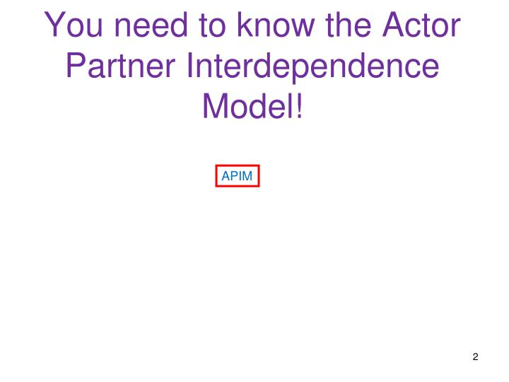 You need to know the actor partner interdependence model
