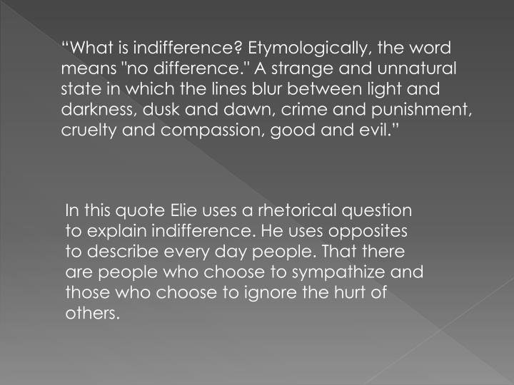 """What is indifference? Etymologically, the word means ""no difference."" A strange and unnatural state in which the lines blur between light and darkness, dusk and dawn, crime and punishment, cruelty and compassion, good and evil."""