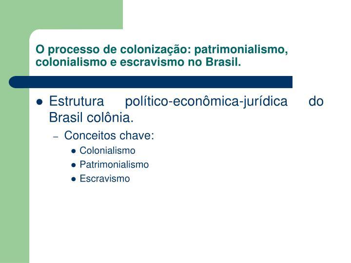 O processo de colonização: patrimonialismo, colonialismo e escravismo no Brasil.