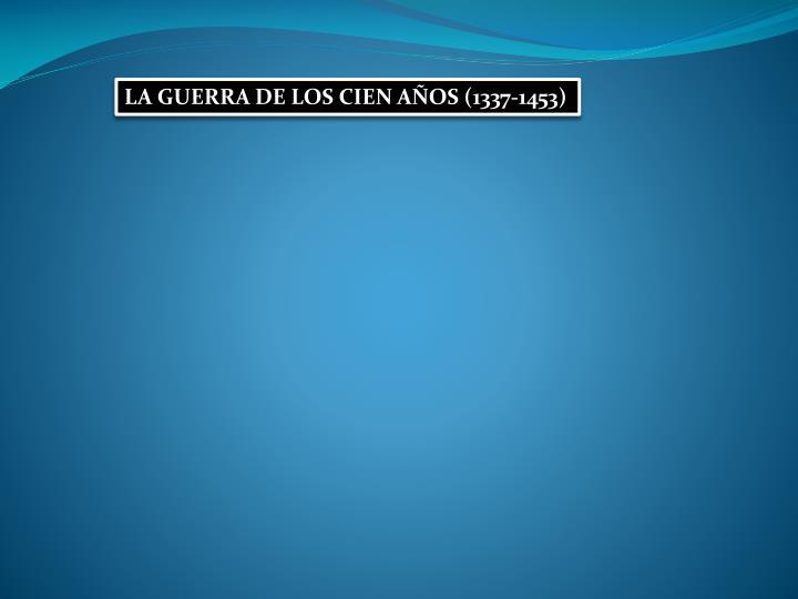 LA GUERRA DE LOS CIEN AÑOS (1337-1453)