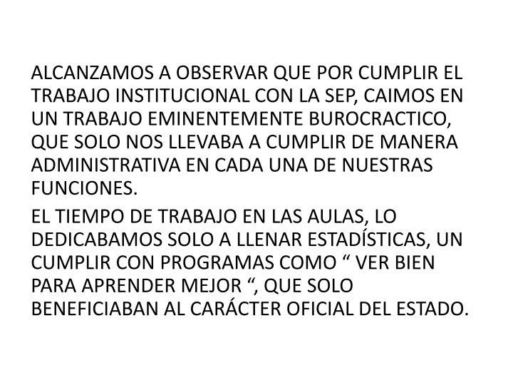 ALCANZAMOS A OBSERVAR QUE POR CUMPLIR EL TRABAJO INSTITUCIONAL CON LA SEP, CAIMOS EN UN TRABAJO EMINENTEMENTE BUROCRACTICO, QUE SOLO NOS LLEVABA A CUMPLIR DE MANERA ADMINISTRATIVA EN CADA UNA DE NUESTRAS FUNCIONES.