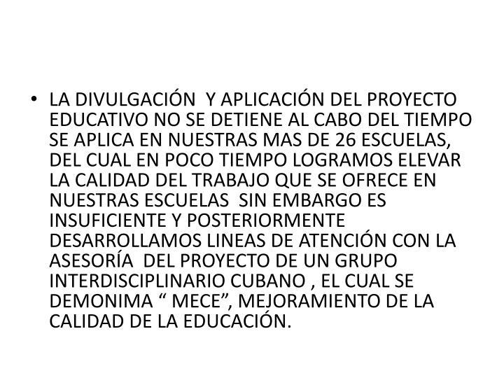 """LA DIVULGACIÓN  Y APLICACIÓN DEL PROYECTO EDUCATIVO NO SE DETIENE AL CABO DEL TIEMPO SE APLICA EN NUESTRAS MAS DE 26 ESCUELAS, DEL CUAL EN POCO TIEMPO LOGRAMOS ELEVAR LA CALIDAD DEL TRABAJO QUE SE OFRECE EN NUESTRAS ESCUELAS  SIN EMBARGO ES INSUFICIENTE Y POSTERIORMENTE DESARROLLAMOS LINEAS DE ATENCIÓN CON LA ASESORÍA  DEL PROYECTO DE UN GRUPO INTERDISCIPLINARIO CUBANO , EL CUAL SE DEMONIMA """" MECE"""", MEJORAMIENTO DE LA CALIDAD DE LA EDUCACIÓN."""