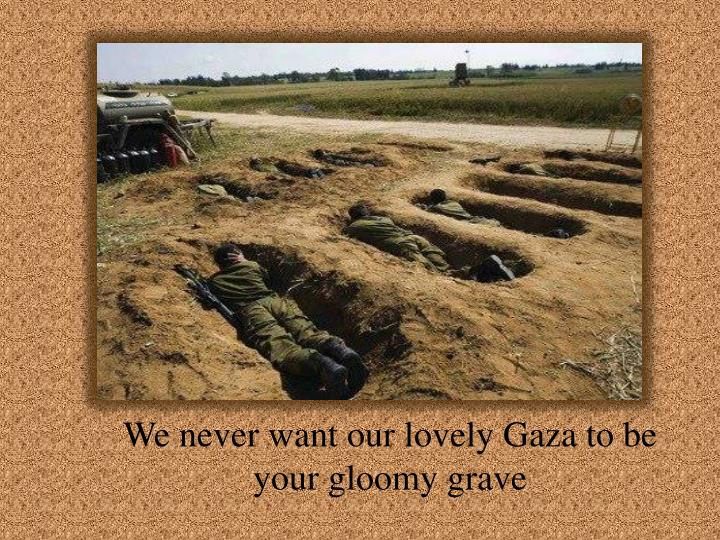 We never want our lovely Gaza to be your gloomy grave