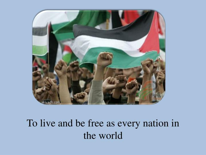 To live and be free as every nation in the world