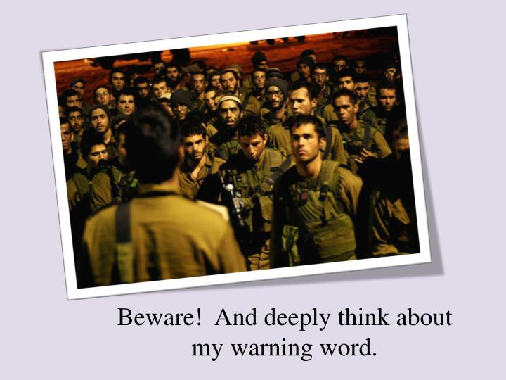 Beware!  And deeply think about my warning word.