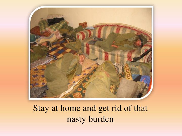 Stay at home and get rid of that nasty burden