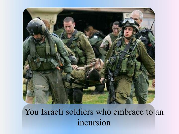 You Israeli soldiers who embrace to an incursion
