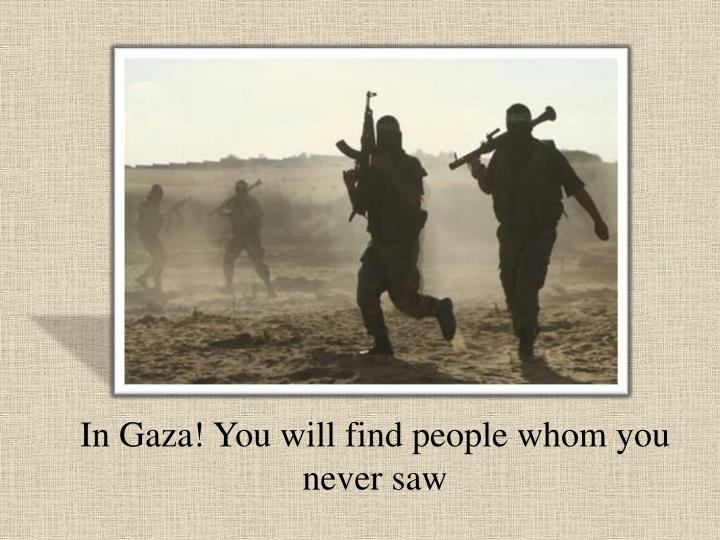 In Gaza! You will find people whom you never saw