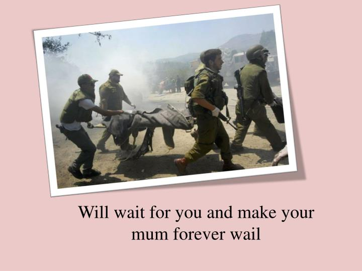 Will wait for you and make your mum forever wail