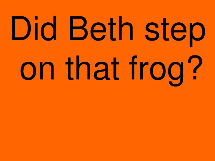 Did Beth step on that frog?