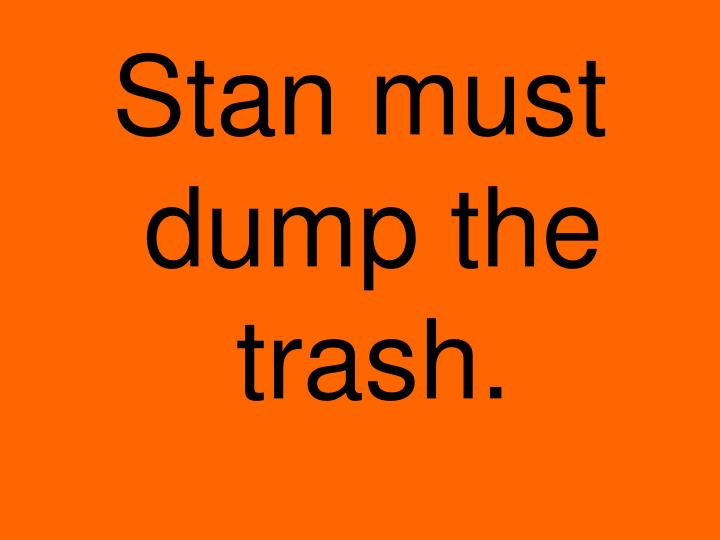 Stan must dump the trash.