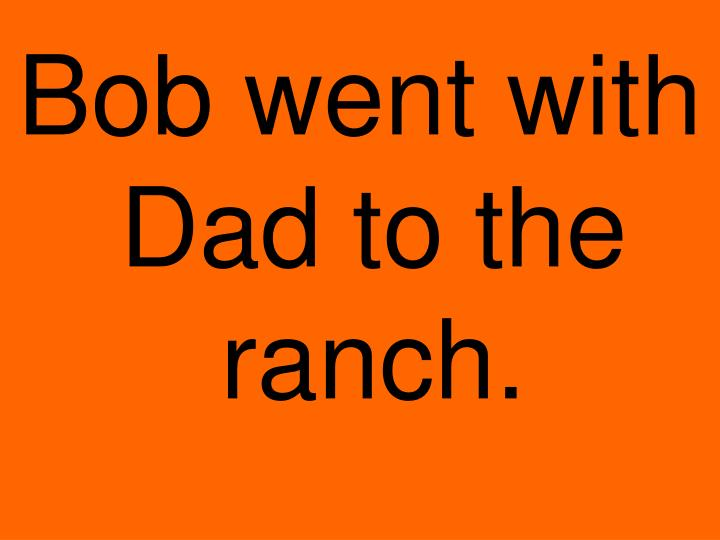 Bob went with Dad to the ranch.