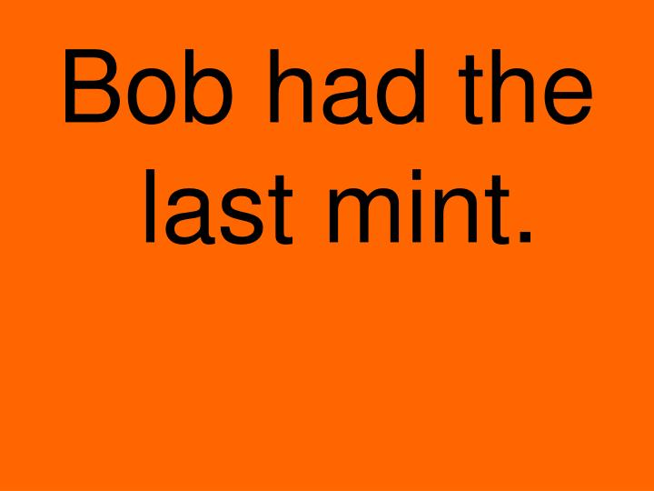 Bob had the last mint.