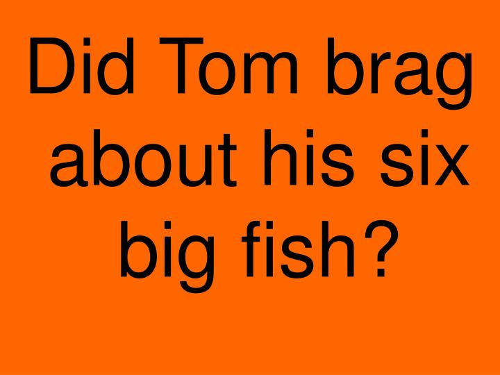Did Tom brag about his six big fish?
