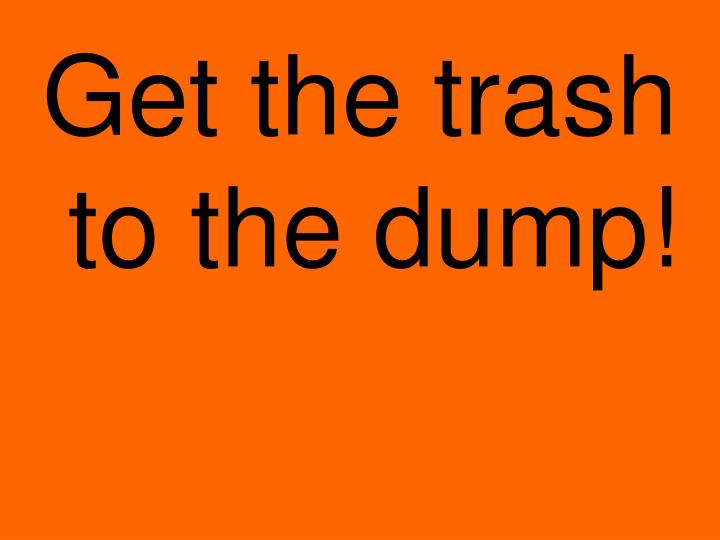 Get the trash to the dump!