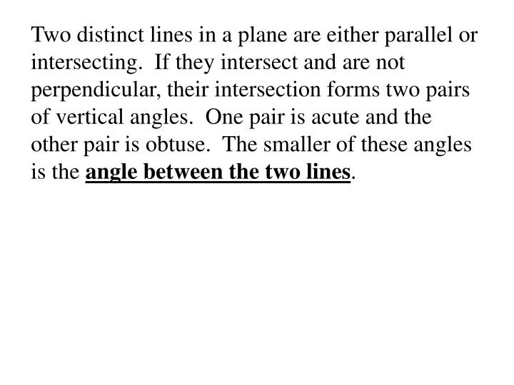 Two distinct lines in a plane are either parallel or intersecting.  If they intersect and are not perpendicular, their intersection forms two pairs of vertical angles.  One pair is acute and the other pair is obtuse.  The smaller of these angles is the