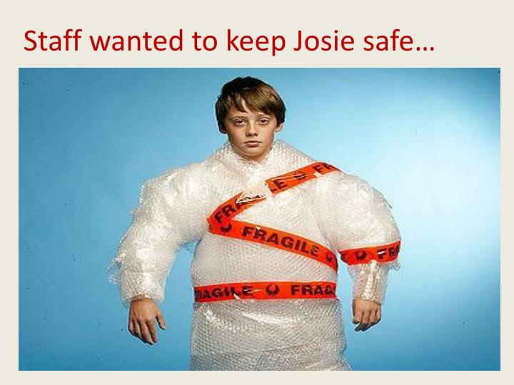 Staff wanted to keep Josie safe…
