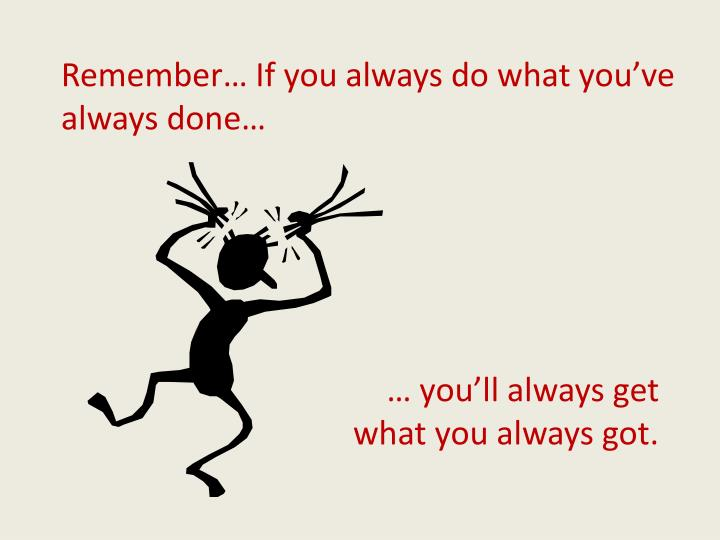 Remember… If you always do what you've always done…