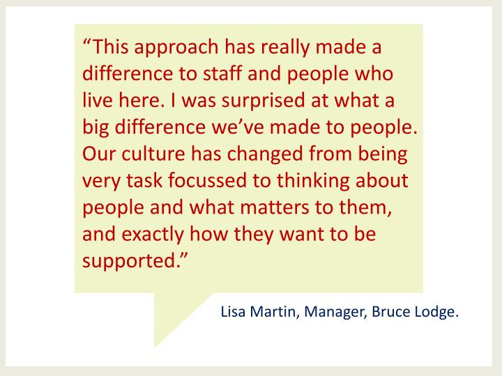 """This approach has really made a difference to staff and people who live here. I was surprised at what a big difference we've made to people. Our culture has changed from being very task focussed to thinking about people and what matters to them, and exactly how they want to be supported."""