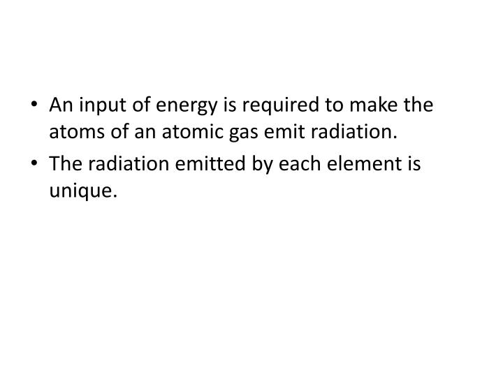An input of energy is required to make the atoms of an atomic gas emit radiation.