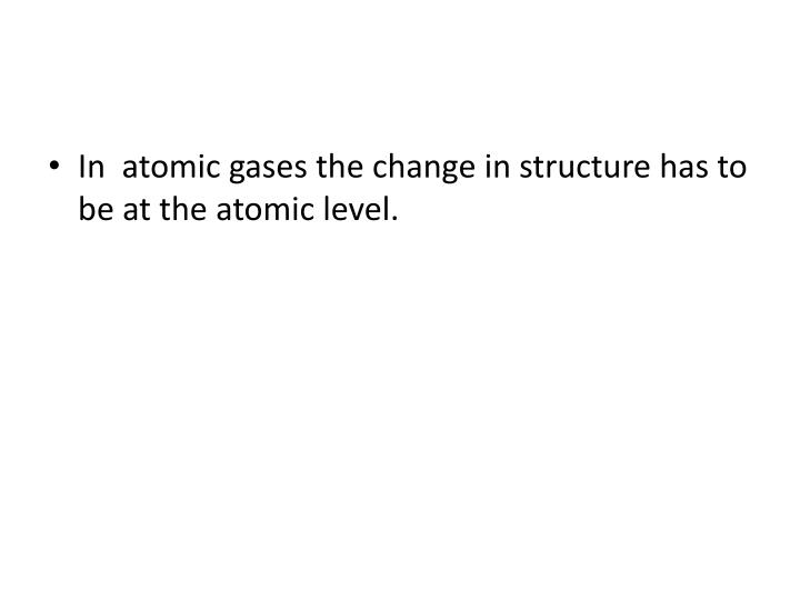 In  atomic gases the change in structure has to be at the atomic level.