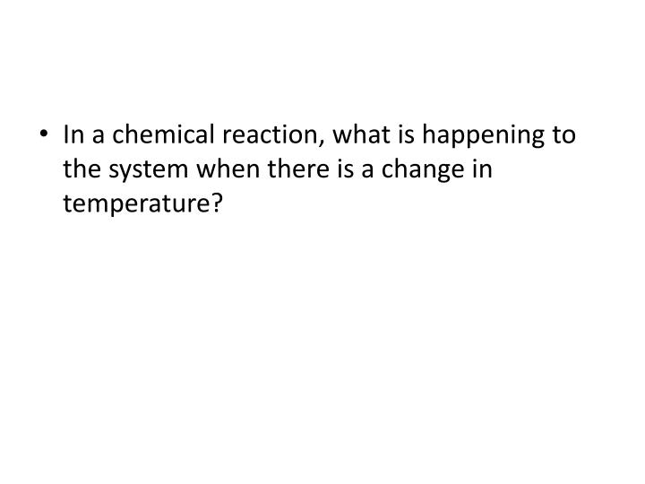 In a chemical reaction, what is happening to the system when there is a change in temperature?