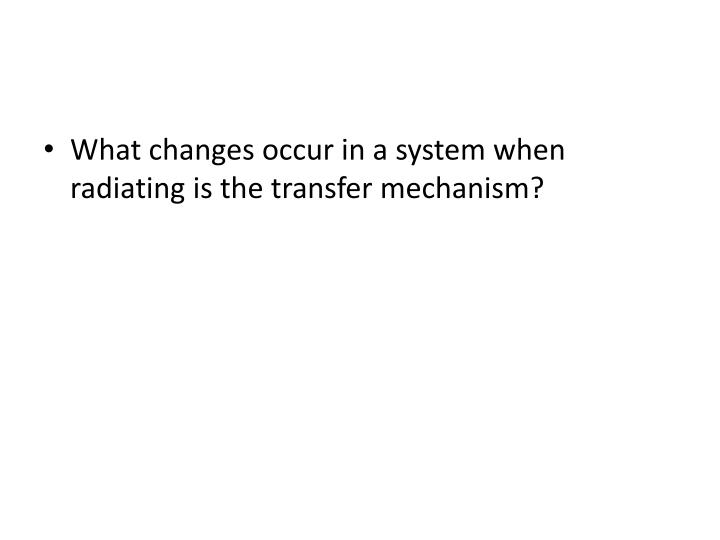 What changes occur in a system when radiating is the transfer mechanism?
