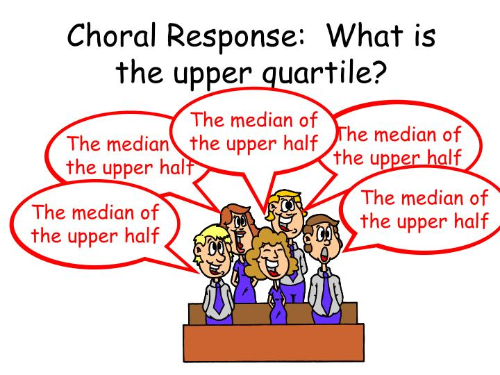Choral Response:  What is the upper quartile?