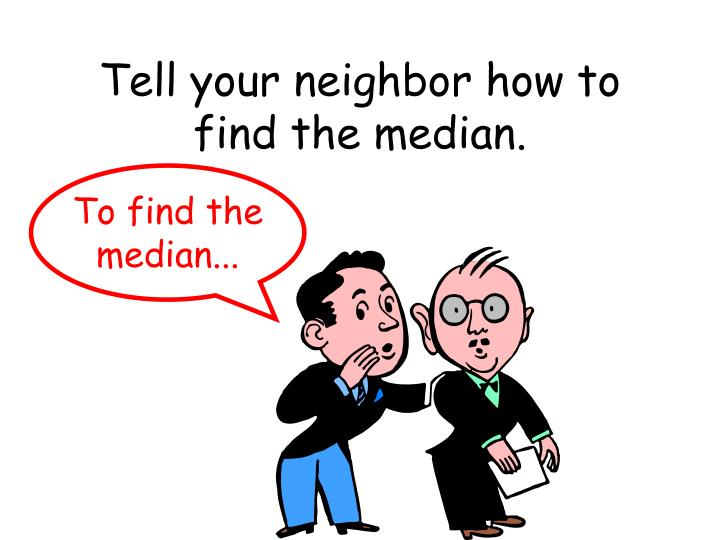 Tell your neighbor how to find the median.